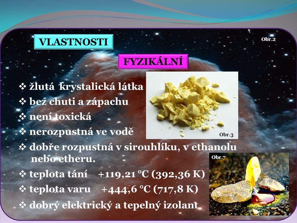 VLASTNOSTI FYZIKÁLNÍ  žlutá krystalická látka  bez chuti a zápachu  není toxická  nerozpustná ve vodě Obr.7  dobře rozpustná v sirouhlíku, v etha