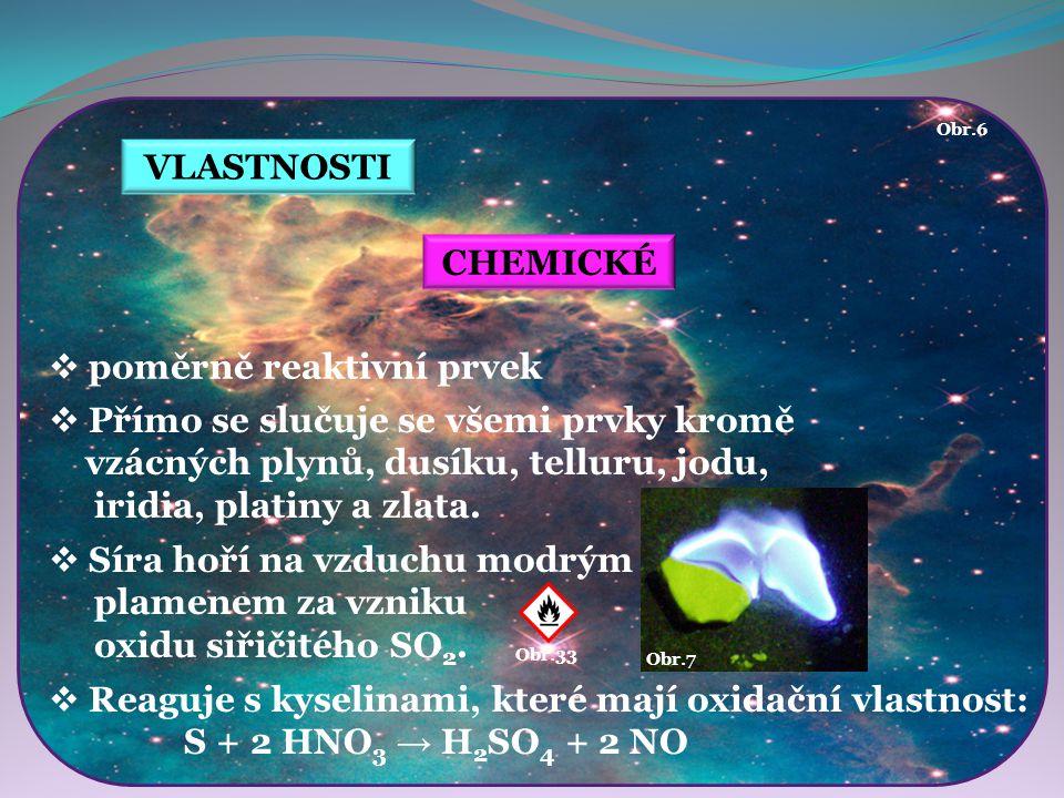 VLASTNOSTI Obr.7 CHEMICKÉ  poměrně reaktivní prvek  Přímo se slučuje se všemi prvky kromě vzácných plynů, dusíku, telluru, jodu, iridia, platiny a z