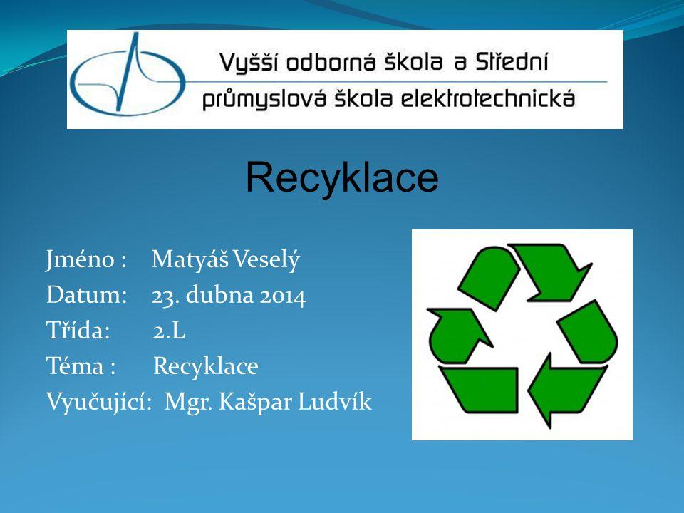 Recyklace Jméno : Matyáš Veselý Datum: 23. dubna 2014 Třída: 2.L Téma : Recyklace Vyučující: Mgr. Kašpar Ludvík