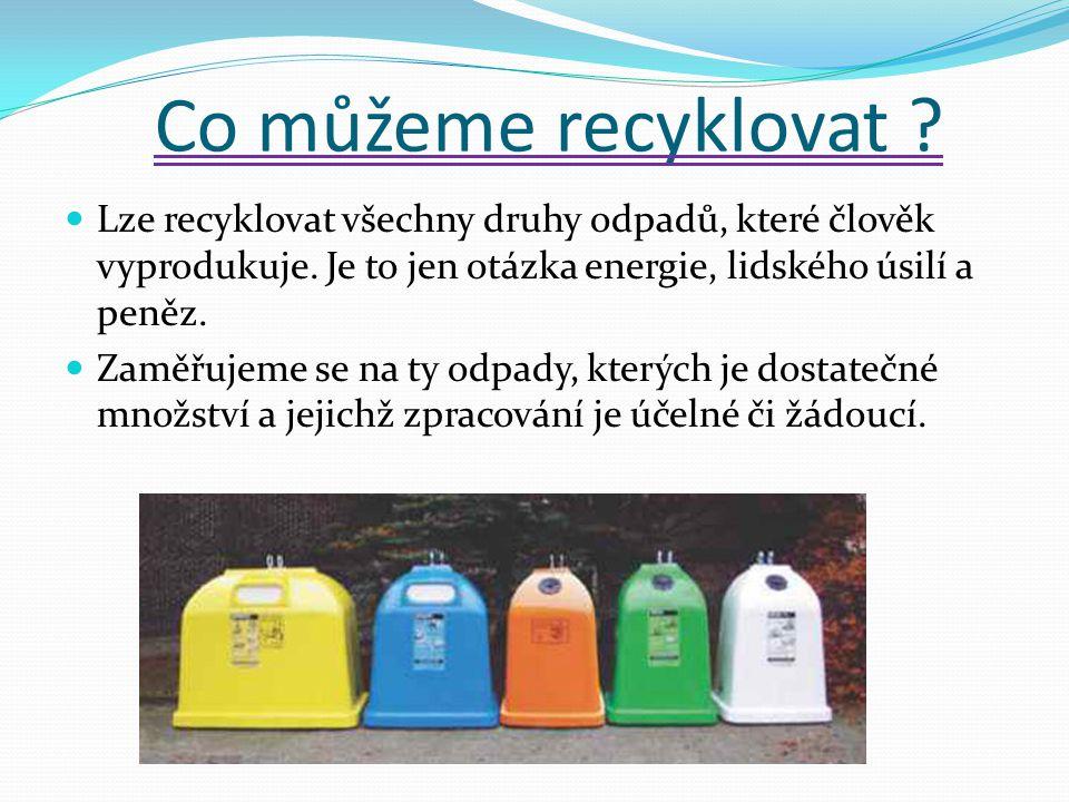 Co můžeme recyklovat ? Lze recyklovat všechny druhy odpadů, které člověk vyprodukuje. Je to jen otázka energie, lidského úsilí a peněz. Zaměřujeme se