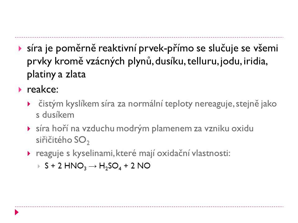  síra je poměrně reaktivní prvek-přímo se slučuje se všemi prvky kromě vzácných plynů, dusíku, telluru, jodu, iridia, platiny a zlata  reakce:  čistým kyslíkem síra za normální teploty nereaguje, stejně jako s dusíkem  síra hoří na vzduchu modrým plamenem za vzniku oxidu siřičitého SO 2  reaguje s kyselinami, které mají oxidační vlastnosti:  S + 2 HNO 3 → H 2 SO 4 + 2 NO