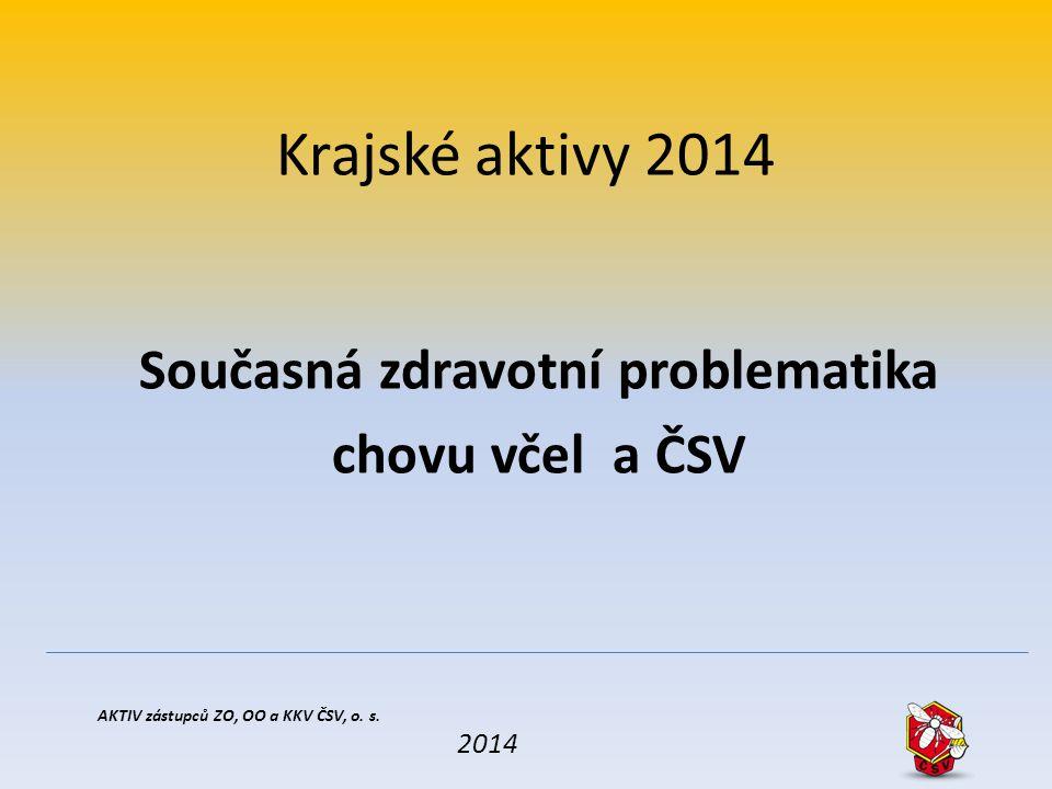 Krajské aktivy 2014 Současná zdravotní problematika chovu včel a ČSV AKTIV zástupců ZO, OO a KKV ČSV, o. s. 2014