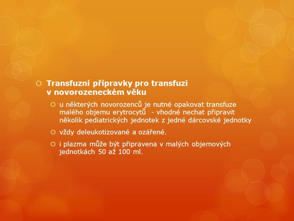  Transfuzní přípravky pro transfuzi v novorozeneckém věku  u některých novorozenců je nutné opakovat transfuze malého objemu erytrocytů - vhodné nechat připravit několik pediatrických jednotek z jedné dárcovské jednotky  vždy deleukotizované a ozářené.