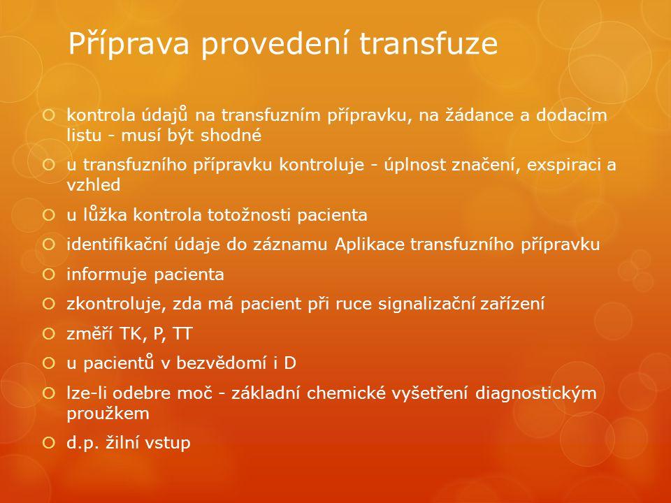 Příprava provedení transfuze  kontrola údajů na transfuzním přípravku, na žádance a dodacím listu - musí být shodné  u transfuzního přípravku kontroluje - úplnost značení, exspiraci a vzhled  u lůžka kontrola totožnosti pacienta  identifikační údaje do záznamu Aplikace transfuzního přípravku  informuje pacienta  zkontroluje, zda má pacient při ruce signalizační zařízení  změří TK, P, TT  u pacientů v bezvědomí i D  lze-li odebre moč - základní chemické vyšetření diagnostickým proužkem  d.p.
