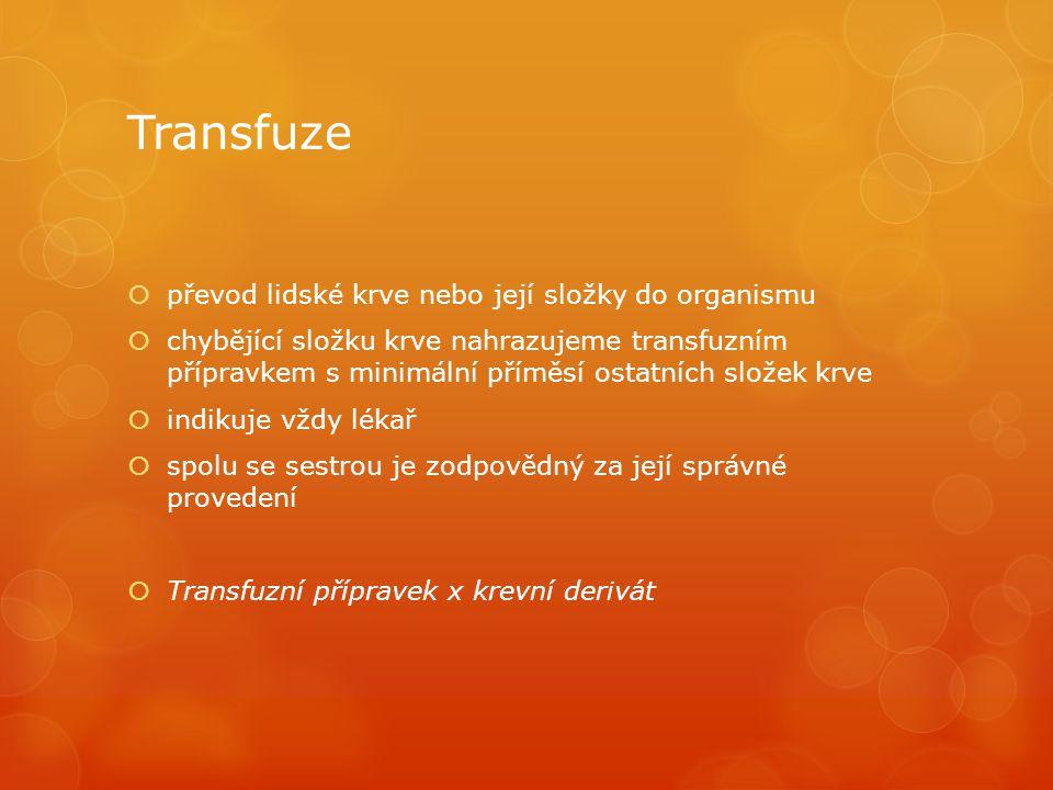 Transfuze  převod lidské krve nebo její složky do organismu  chybějící složku krve nahrazujeme transfuzním přípravkem s minimální příměsí ostatních složek krve  indikuje vždy lékař  spolu se sestrou je zodpovědný za její správné provedení  Transfuzní přípravek x krevní derivát