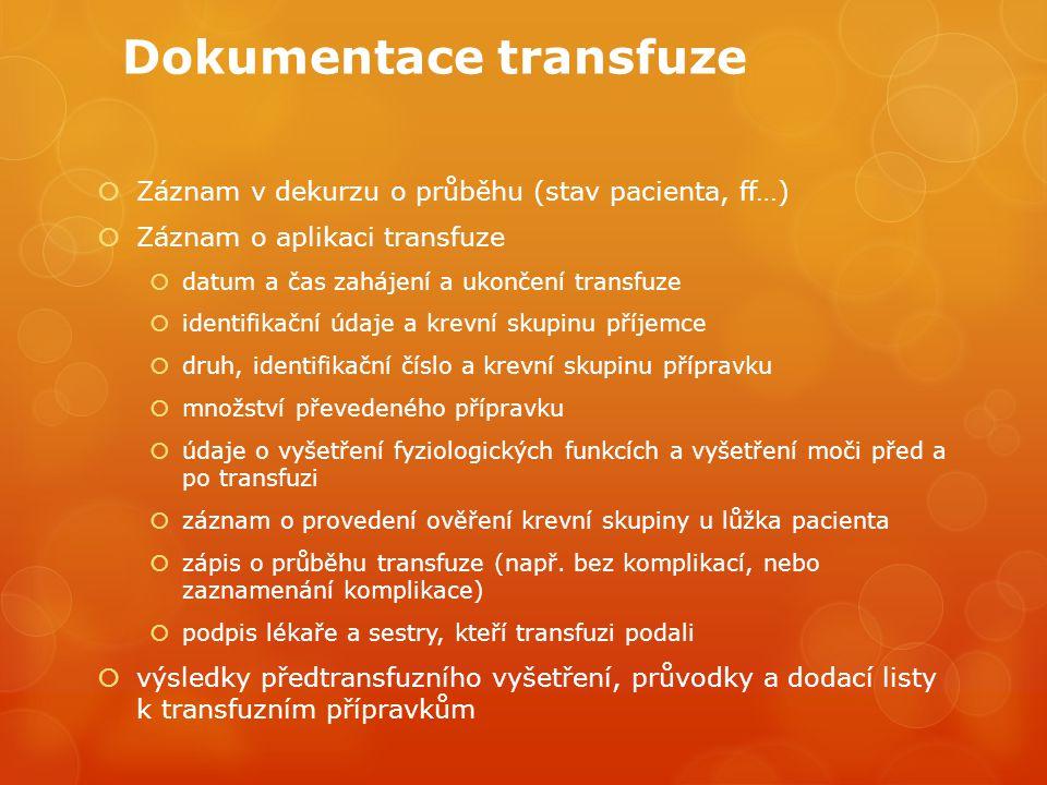 Dokumentace transfuze  Záznam v dekurzu o průběhu (stav pacienta, ff…)  Záznam o aplikaci transfuze  datum a čas zahájení a ukončení transfuze  identifikační údaje a krevní skupinu příjemce  druh, identifikační číslo a krevní skupinu přípravku  množství převedeného přípravku  údaje o vyšetření fyziologických funkcích a vyšetření moči před a po transfuzi  záznam o provedení ověření krevní skupiny u lůžka pacienta  zápis o průběhu transfuze (např.