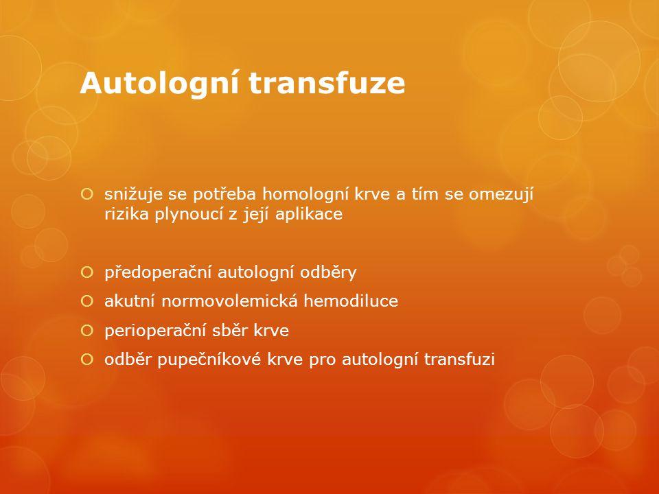 Autologní transfuze  snižuje se potřeba homologní krve a tím se omezují rizika plynoucí z její aplikace  předoperační autologní odběry  akutní normovolemická hemodiluce  perioperační sběr krve  odběr pupečníkové krve pro autologní transfuzi