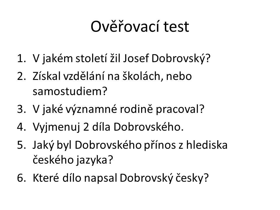 Ověřovací test 1.V jakém století žil Josef Dobrovský? 2.Získal vzdělání na školách, nebo samostudiem? 3.V jaké významné rodině pracoval? 4.Vyjmenuj 2