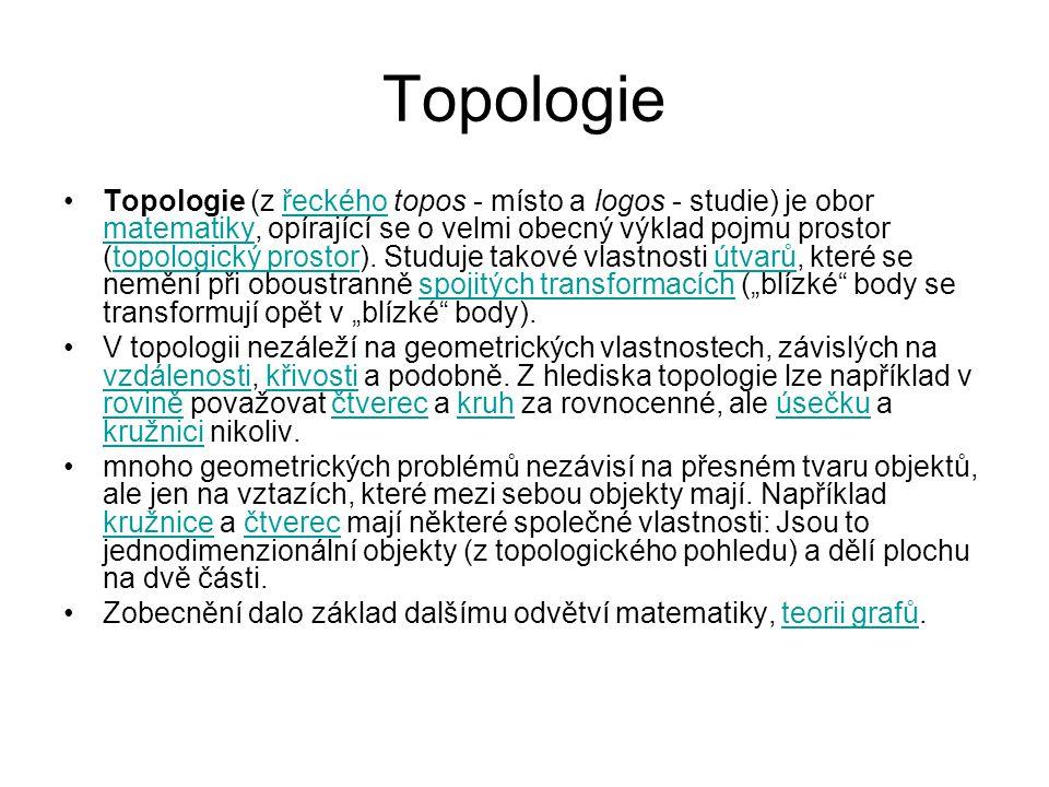 Topologie Topologie (z řeckého topos - místo a logos - studie) je obor matematiky, opírající se o velmi obecný výklad pojmu prostor (topologický prostor).