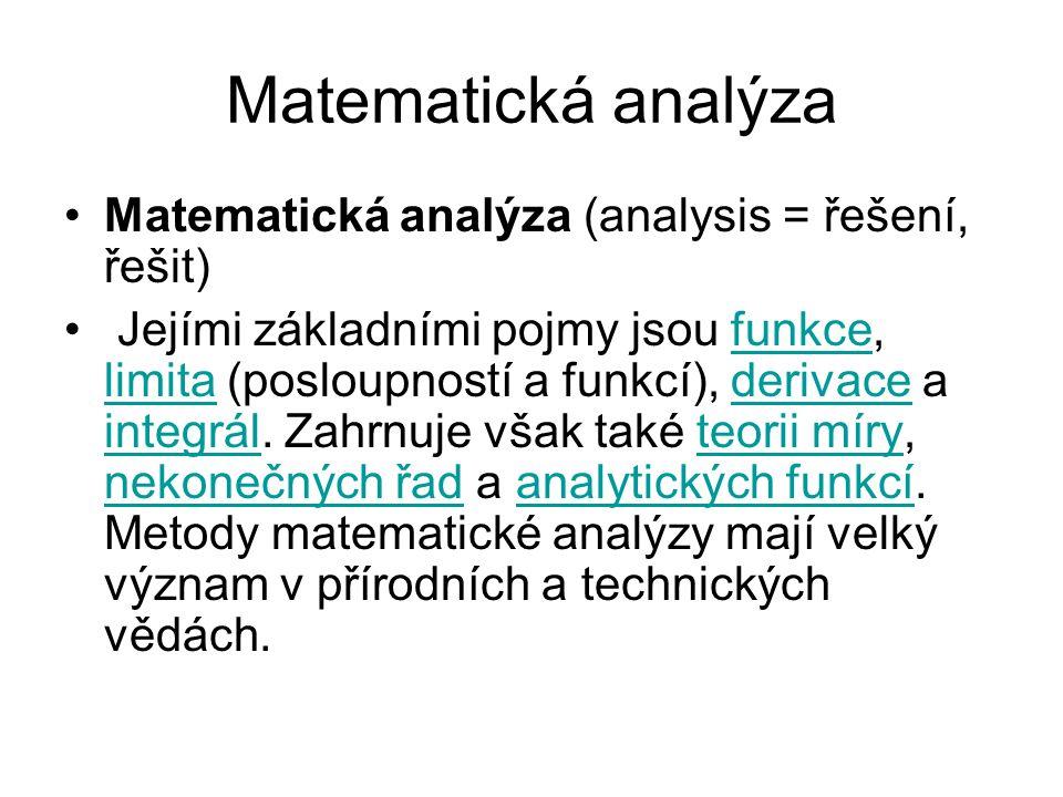 Matematická analýza Matematická analýza (analysis = řešení, řešit) Jejími základními pojmy jsou funkce, limita (posloupností a funkcí), derivace a integrál.