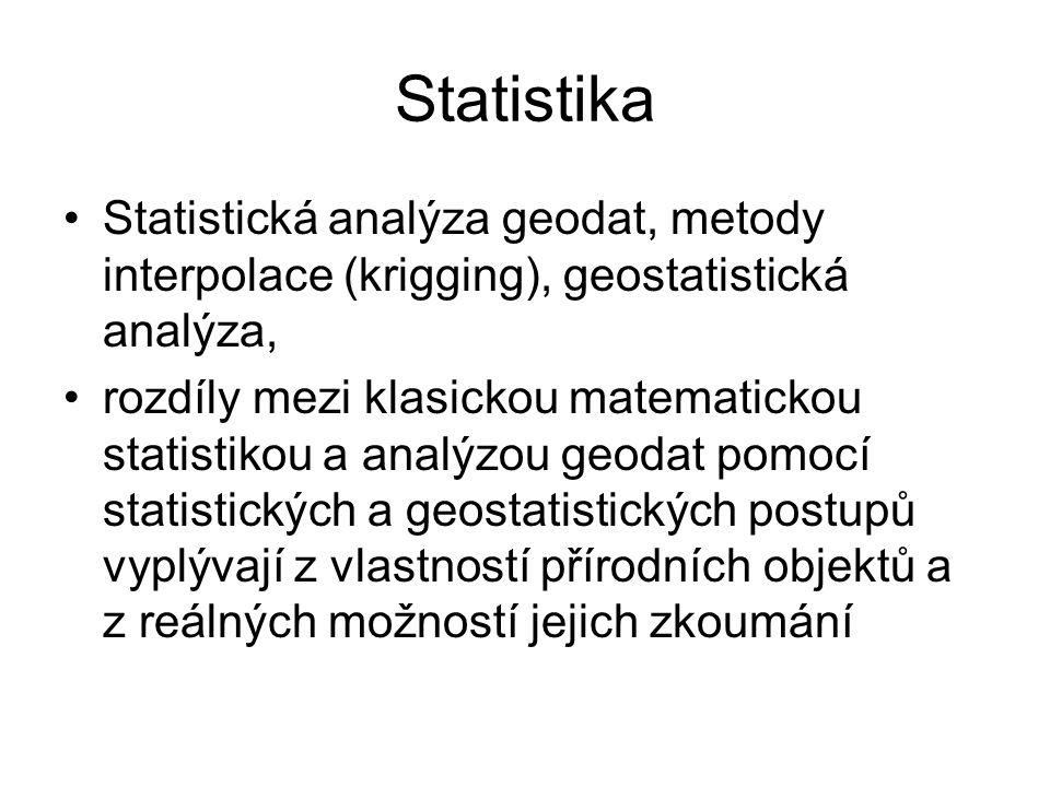 Statistika Statistická analýza geodat, metody interpolace (krigging), geostatistická analýza, rozdíly mezi klasickou matematickou statistikou a analýzou geodat pomocí statistických a geostatistických postupů vyplývají z vlastností přírodních objektů a z reálných možností jejich zkoumání