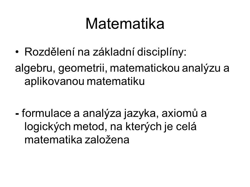 Matematika Rozdělení na základní disciplíny: algebru, geometrii, matematickou analýzu a aplikovanou matematiku - formulace a analýza jazyka, axiomů a logických metod, na kterých je celá matematika založena