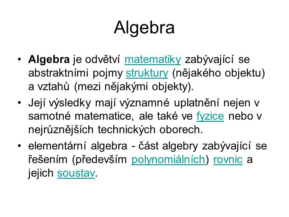 Algebra Algebra je odvětví matematiky zabývající se abstraktními pojmy struktury (nějakého objektu) a vztahů (mezi nějakými objekty).matematikystruktury Její výsledky mají významné uplatnění nejen v samotné matematice, ale také ve fyzice nebo v nejrůznějších technických oborech.fyzice elementární algebra - část algebry zabývající se řešením (především polynomiálních) rovnic a jejich soustav.polynomiálníchrovnicsoustav