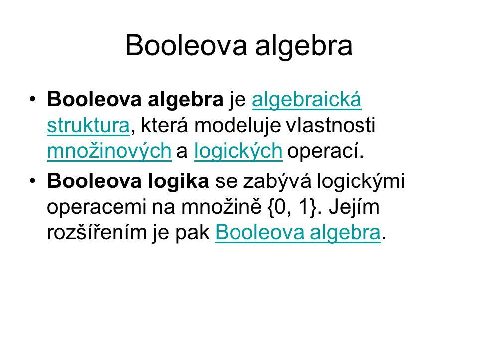 Booleova algebra Booleova algebra je algebraická struktura, která modeluje vlastnosti množinových a logických operací.algebraická struktura množinovýchlogických Booleova logika se zabývá logickými operacemi na množině {0, 1}.