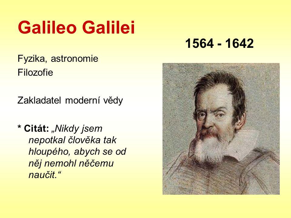 """Galileo Galilei Fyzika, astronomie Filozofie Zakladatel moderní vědy * Citát: """"Nikdy jsem nepotkal člověka tak hloupého, abych se od něj nemohl něčemu"""