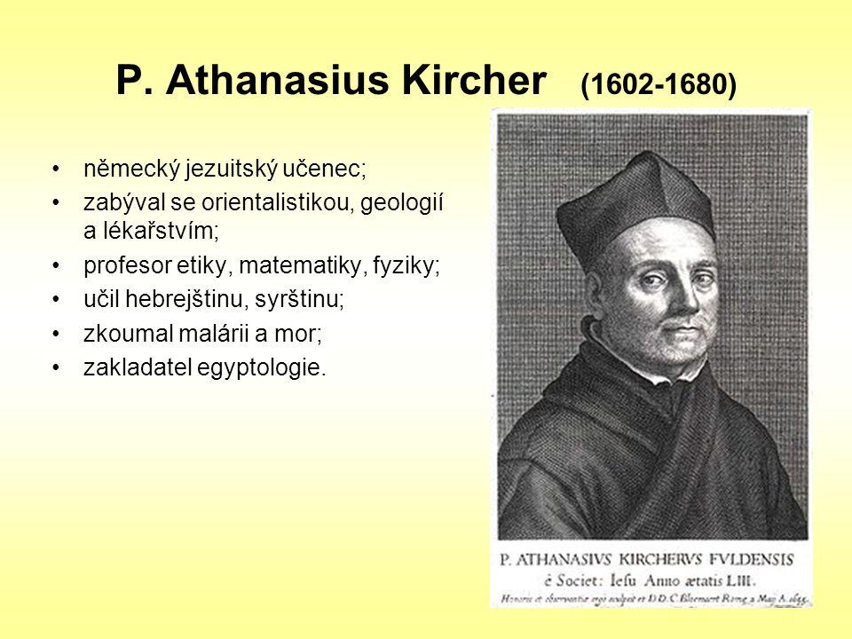 P. Athanasius Kircher (1602-1680) německý jezuitský učenec; zabýval se orientalistikou, geologií a lékařstvím; profesor etiky, matematiky, fyziky; uči