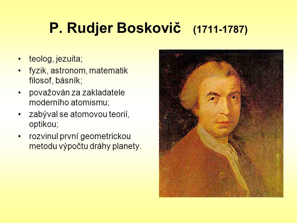 P. Rudjer Boskovič (1711-1787) teolog, jezuita; fyzik, astronom, matematik filosof, básník; považován za zakladatele moderního atomismu; zabýval se at