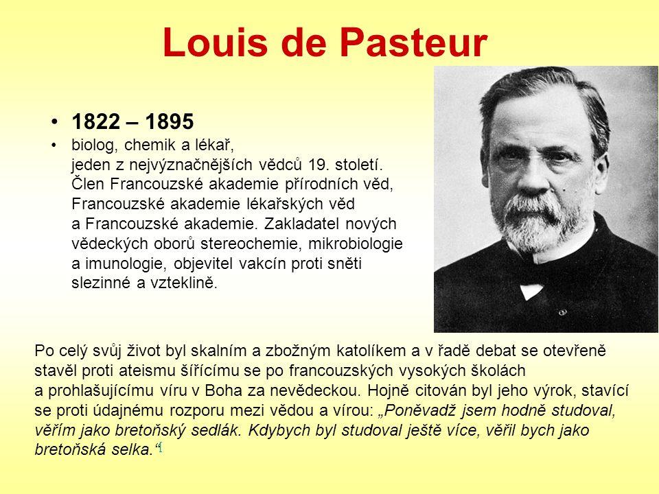 Louis de Pasteur Po celý svůj život byl skalním a zbožným katolíkem a v řadě debat se otevřeně stavěl proti ateismu šířícímu se po francouzských vysok