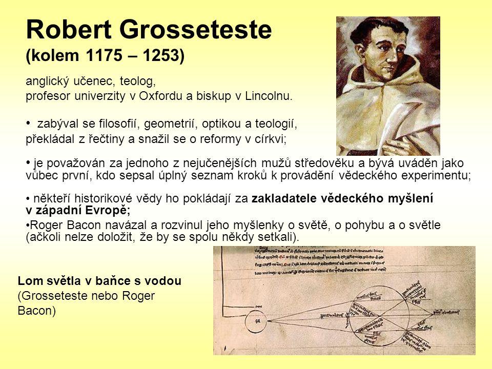 Robert Grosseteste (kolem 1175 – 1253) anglický učenec, teolog, profesor univerzity v Oxfordu a biskup v Lincolnu. zabýval se filosofií, geometrií, op