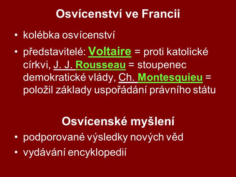 Osvícenství ve Francii kolébka osvícenství představitelé: Voltaire = proti katolické církvi, J. J. Rousseau = stoupenec demokratické vlády, Ch. Montes