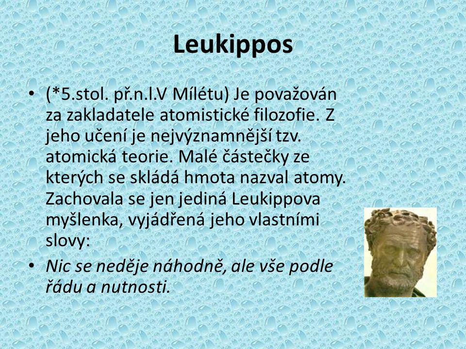 Leukippos (*5.stol. př.n.l.V Mílétu) Je považován za zakladatele atomistické filozofie. Z jeho učení je nejvýznamnější tzv. atomická teorie. Malé část