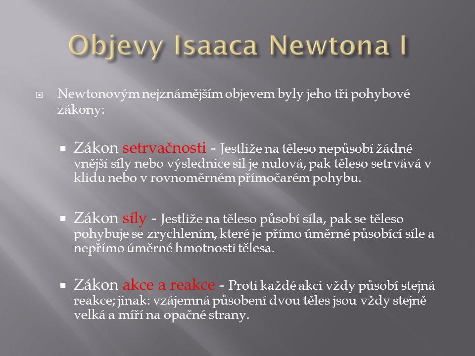  Newtonovým nejznámějším objevem byly jeho tři pohybové zákony:  Zákon setrvačnosti - Jestliže na těleso nepůsobí žádné vnější síly nebo výslednice