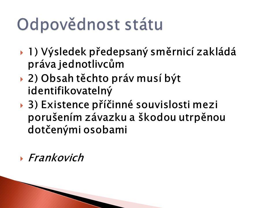  1) Výsledek předepsaný směrnicí zakládá práva jednotlivcům  2) Obsah těchto práv musí být identifikovatelný  3) Existence příčinné souvislosti mezi porušením závazku a škodou utrpěnou dotčenými osobami  Frankovich