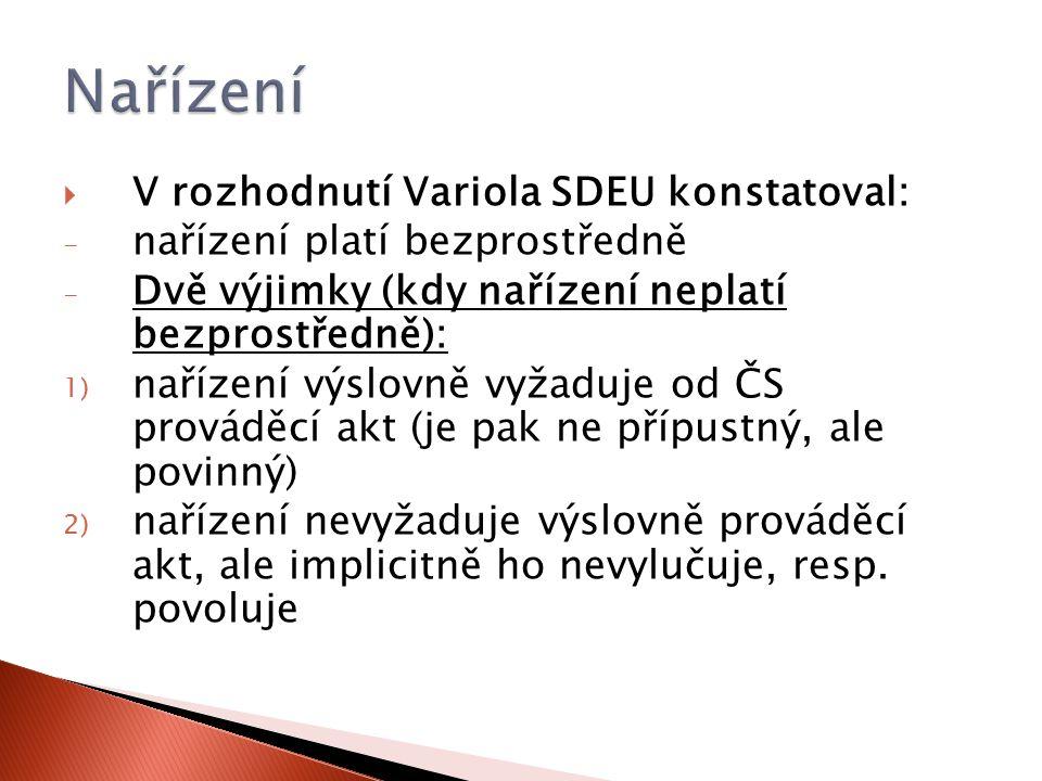  V rozhodnutí Variola SDEU konstatoval: - nařízení platí bezprostředně - Dvě výjimky (kdy nařízení neplatí bezprostředně): 1) nařízení výslovně vyžaduje od ČS prováděcí akt (je pak ne přípustný, ale povinný) 2) nařízení nevyžaduje výslovně prováděcí akt, ale implicitně ho nevylučuje, resp.