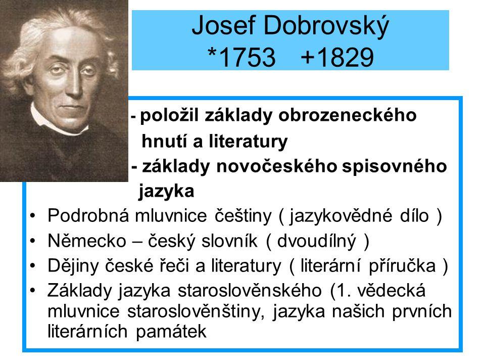 Josef Dobrovský *1753 +1829 - položil základy obrozeneckého hnutí a literatury - základy novočeského spisovného jazyka Podrobná mluvnice češtiny ( jaz