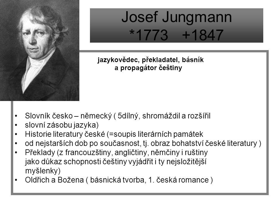 Josef Jungmann *1773 +1847 jazykovědec, překladatel, básník a propagátor češtiny Slovník česko – německý ( 5dílný, shromáždil a rozšířil slovní zásobu