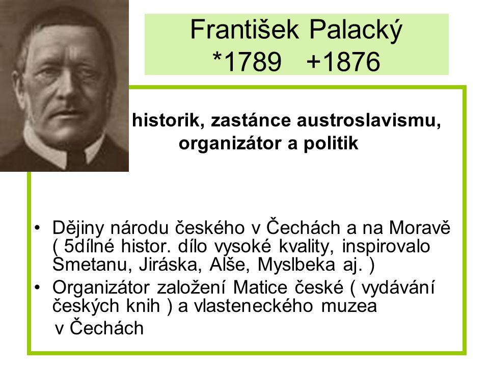 František Palacký *1789 +1876 historik, zastánce austroslavismu, organizátor a politik Dějiny národu českého v Čechách a na Moravě ( 5dílné histor. dí