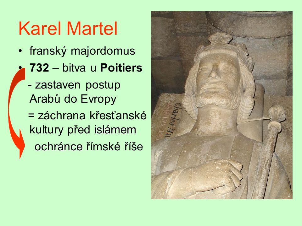 Karel Martel franský majordomus 732 – bitva u Poitiers - zastaven postup Arabů do Evropy islámem = záchrana křesťanské kultury před islámem ochránce ochránce římské říše