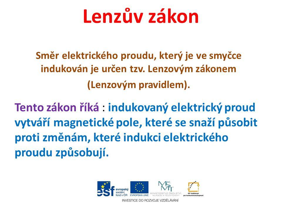 Lenzův zákon Směr elektrického proudu, který je ve smyčce indukován je určen tzv. Lenzovým zákonem (Lenzovým pravidlem). Tento zákon říká : indukovaný