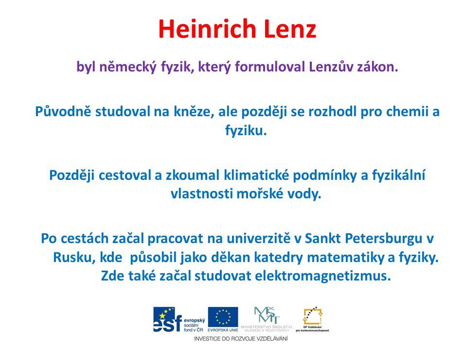 Heinrich Lenz byl německý fyzik, který formuloval Lenzův zákon. Původně studoval na kněze, ale později se rozhodl pro chemii a fyziku. Později cestova