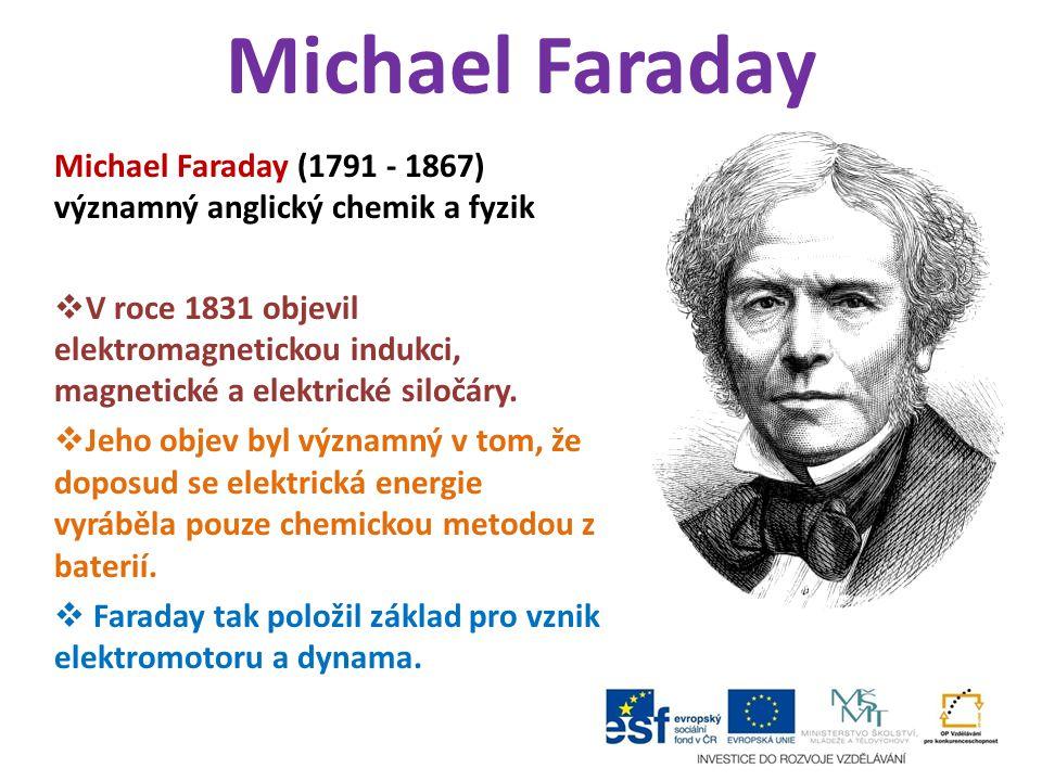 Michael Faraday Michael Faraday (1791 - 1867) významný anglický chemik a fyzik  V roce 1831 objevil elektromagnetickou indukci, magnetické a elektric