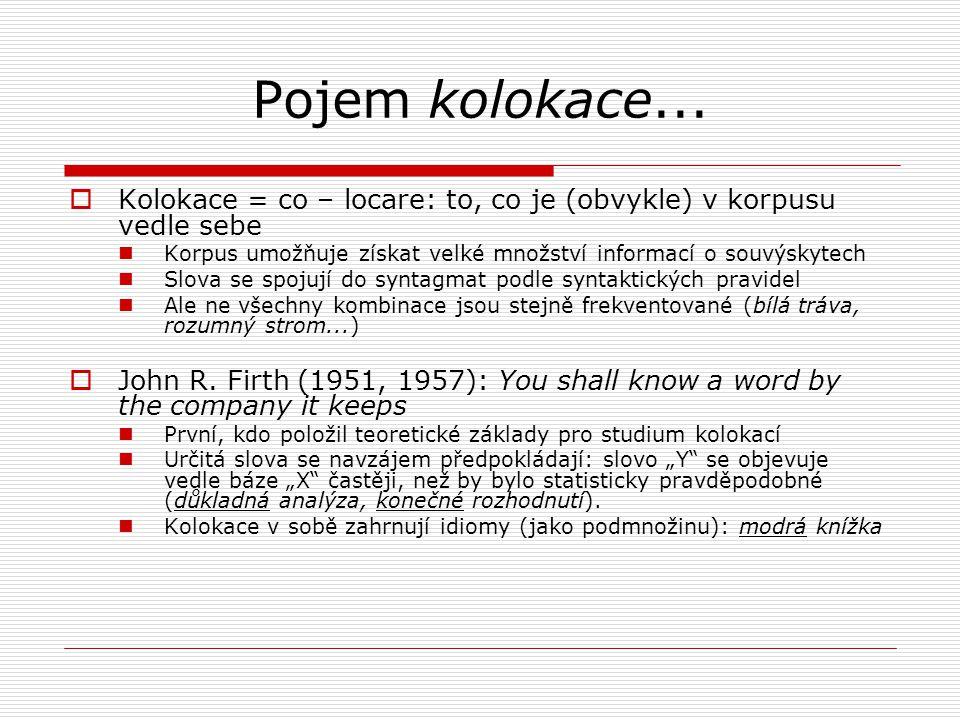 Pojem kolokace...  Kolokace = co – locare: to, co je (obvykle) v korpusu vedle sebe Korpus umožňuje získat velké množství informací o souvýskytech Sl