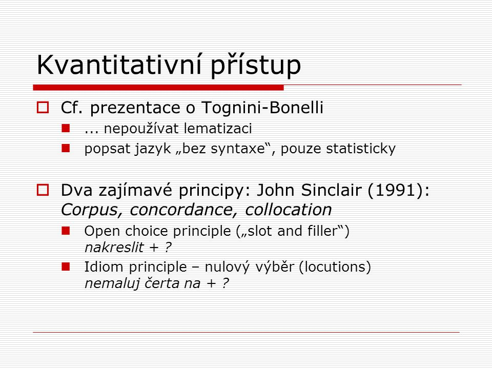 """Kvantitativní přístup  Cf. prezentace o Tognini-Bonelli... nepoužívat lematizaci popsat jazyk """"bez syntaxe"""", pouze statisticky  Dva zajímavé princip"""