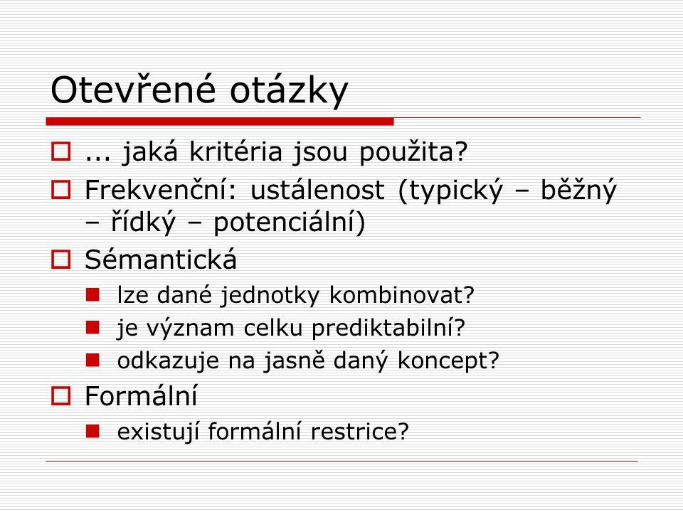 Otevřené otázky ... jaká kritéria jsou použita?  Frekvenční: ustálenost (typický – běžný – řídký – potenciální)  Sémantická lze dané jednotky kombi