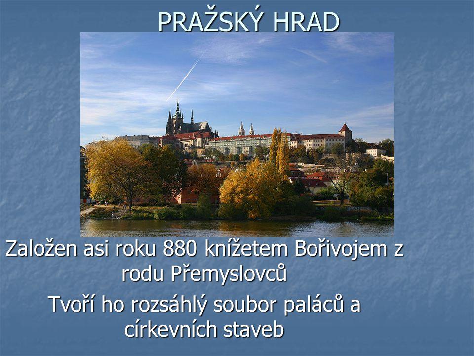 PRAŽSKÝ HRAD Založen asi roku 880 knížetem Bořivojem z rodu Přemyslovců Tvoří ho rozsáhlý soubor paláců a církevních staveb