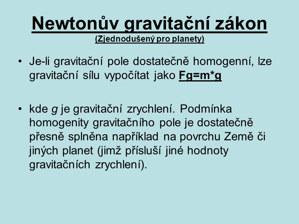Newtonův gravitační zákon (Zjednodušený pro planety) Je-li gravitační pole dostatečně homogenní, lze gravitační sílu vypočítat jako Fg=m*g kde g je gravitační zrychlení.