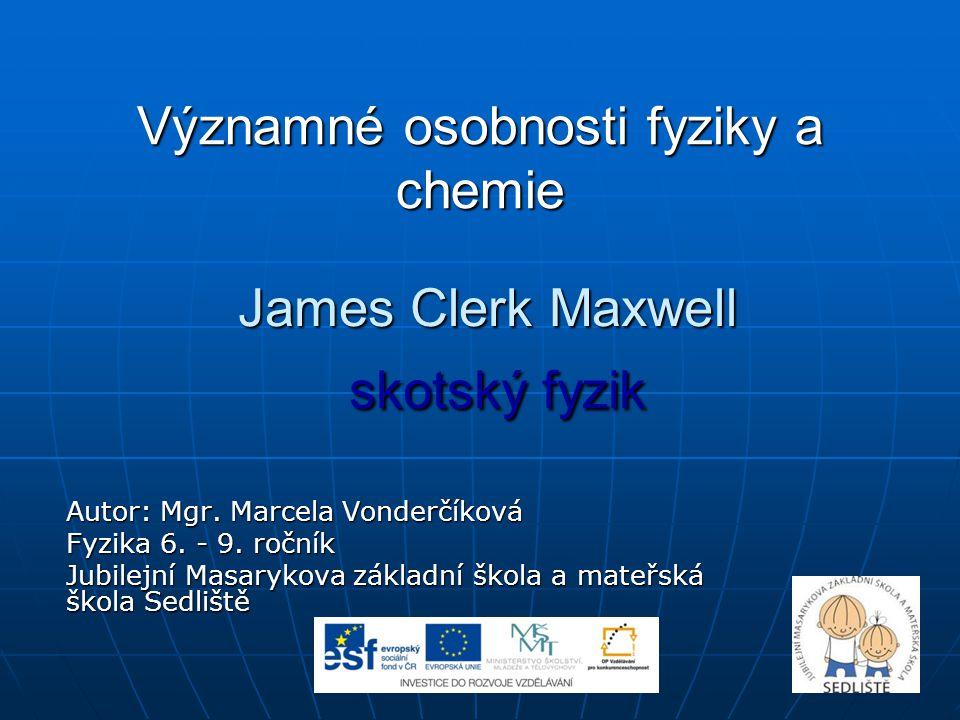 Významné osobnosti fyziky a chemie James Clerk Maxwell skotský fyzik Autor: Mgr. Marcela Vonderčíková Fyzika 6. - 9. ročník Jubilejní Masarykova zákla
