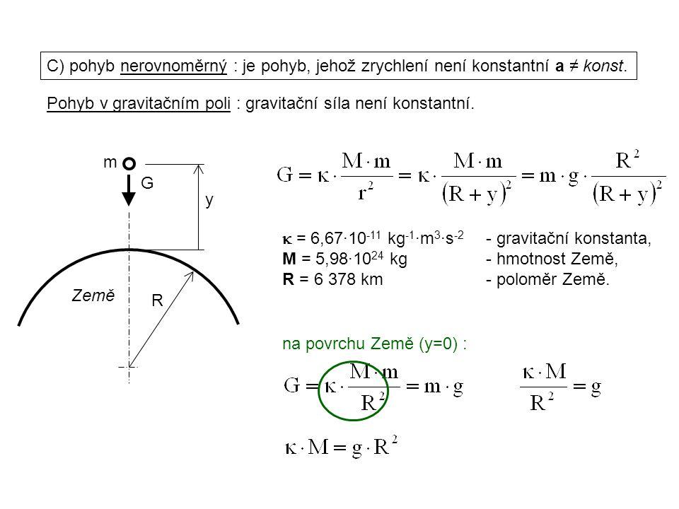 Dynamika I, 1. přednáška C) pohyb nerovnoměrný : je pohyb, jehož zrychlení není konstantní a ≠ konst.  = 6,67·10 -11 kg -1 ·m 3 ·s -2 - gravitační ko