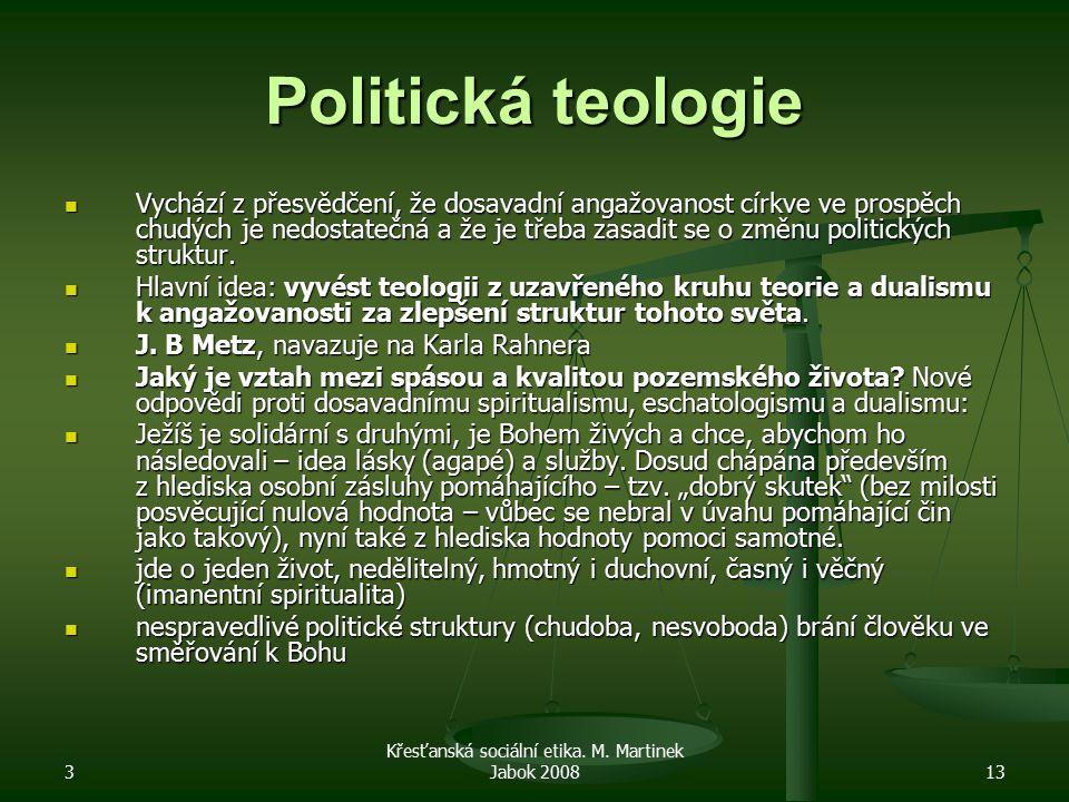3 Křesťanská sociální etika. M. Martinek Jabok 200813 Politická teologie Vychází z přesvědčení, že dosavadní angažovanost církve ve prospěch chudých j