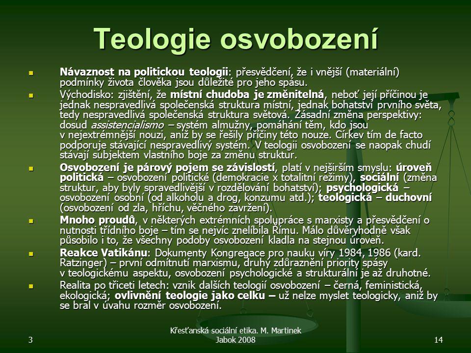 3 Křesťanská sociální etika. M. Martinek Jabok 200814 Teologie osvobození Návaznost na politickou teologii: přesvědčení, že i vnější (materiální) podm