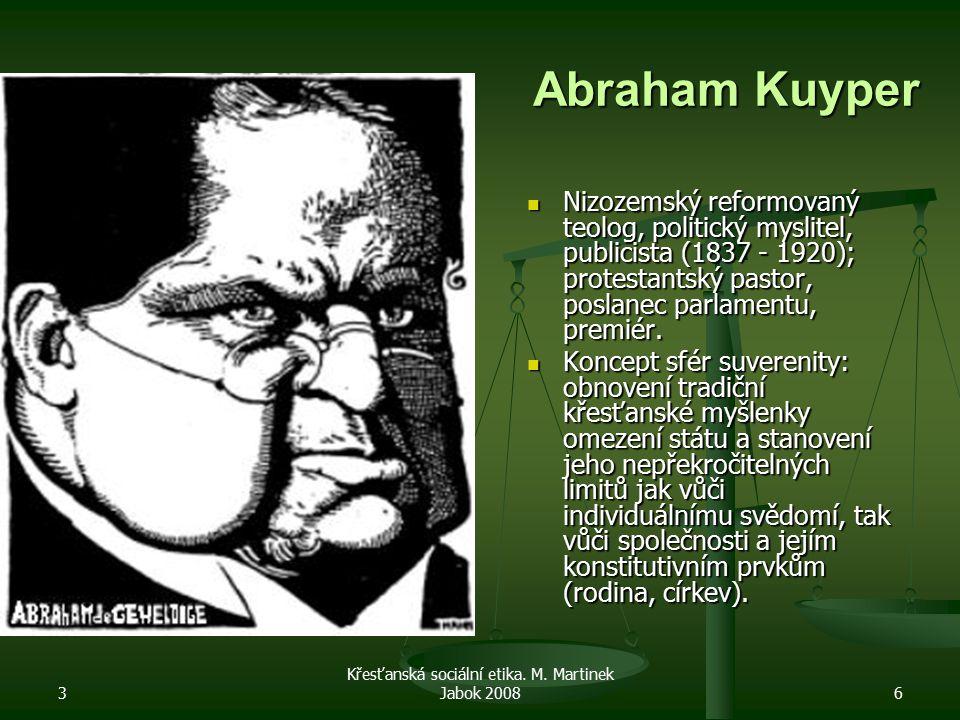 3 Křesťanská sociální etika. M. Martinek Jabok 20086 Abraham Kuyper Nizozemský reformovaný teolog, politický myslitel, publicista (1837 - 1920); prote