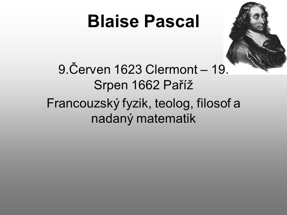Blaise Pascal 9.Červen 1623 Clermont – 19. Srpen 1662 Paříž Francouzský fyzik, teolog, filosof a nadaný matematik