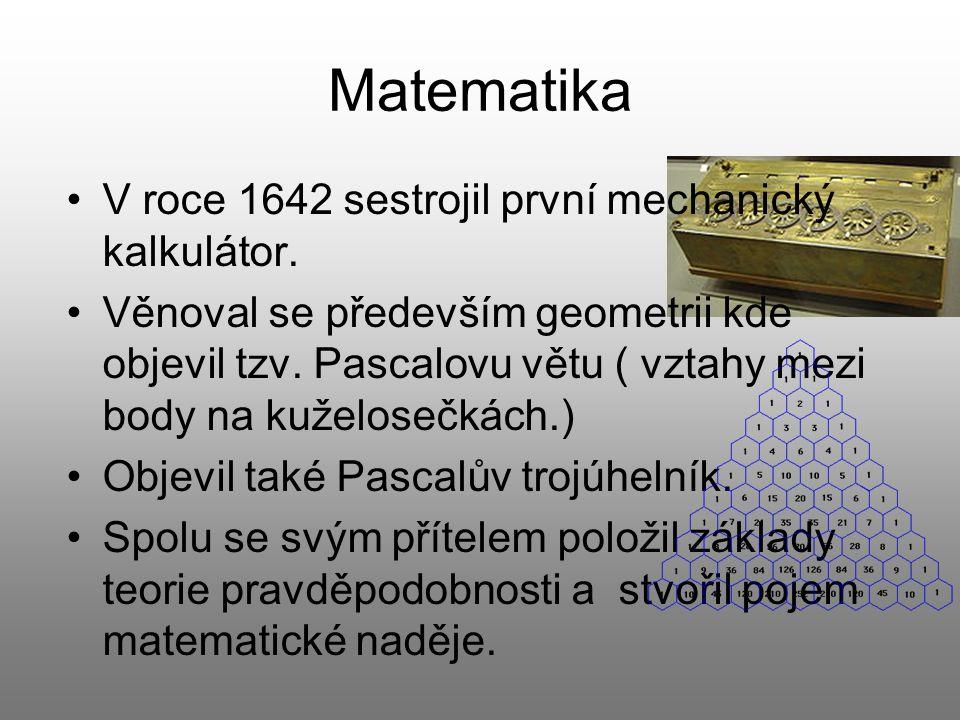 Matematika V roce 1642 sestrojil první mechanický kalkulátor. Věnoval se především geometrii kde objevil tzv. Pascalovu větu ( vztahy mezi body na kuž