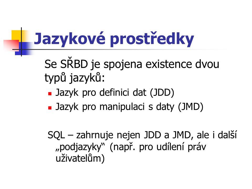 Jazykové prostředky Se SŘBD je spojena existence dvou typů jazyků: Jazyk pro definici dat (JDD) Jazyk pro manipulaci s daty (JMD) SQL – zahrnuje nejen