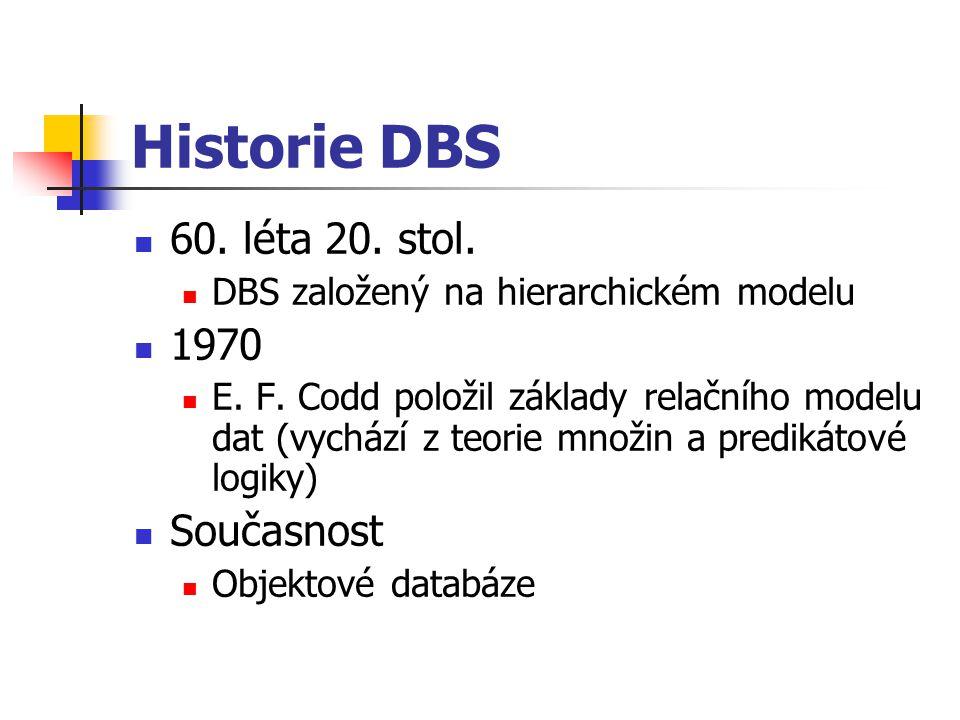 Historie DBS 60. léta 20. stol. DBS založený na hierarchickém modelu 1970 E. F. Codd položil základy relačního modelu dat (vychází z teorie množin a p