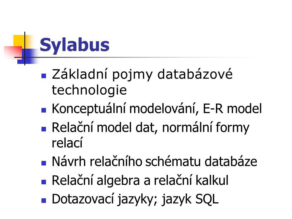Sylabus Základní pojmy databázové technologie Konceptuální modelování, E-R model Relační model dat, normální formy relací Návrh relačního schématu dat
